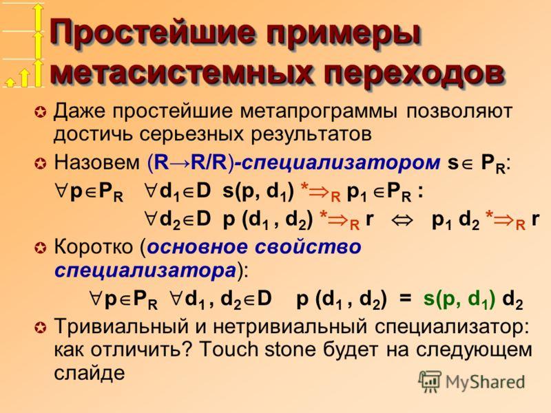 Простейшие примеры метасистемных переходов µ Даже простейшие метапрограммы позволяют достичь серьезных результатов µ Назовем (RR/R)-специализатором s P R : p P R d 1 D s(p, d 1 ) * R p 1 P R : d 2 D p (d 1, d 2 ) * R r p 1 d 2 * R r µ Коротко (основн