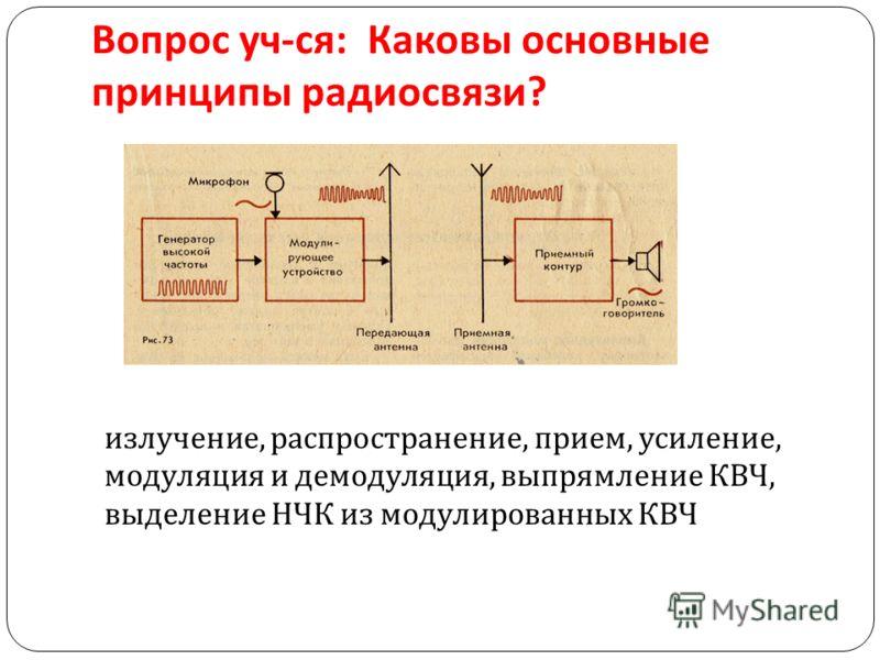 Вопрос уч - ся : Каковы основные принципы радиосвязи ? излучение, распространение, прием, усиление, модуляция и демодуляция, выпрямление КВЧ, выделение НЧК из модулированных КВЧ