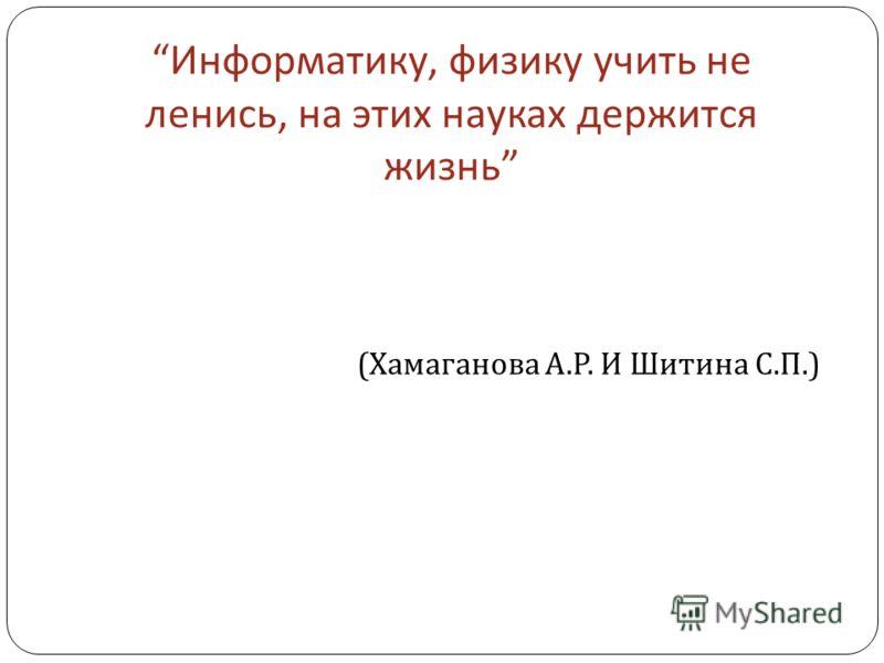Информатику, физику учить не ленись, на этих науках держится жизнь ( Хамаганова А. Р. И Шитина С. П.)