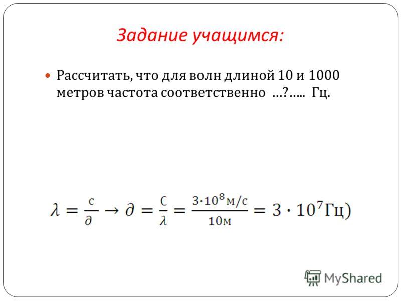 Задание учащимся : Рассчитать, что для волн длиной 10 и 1000 метров частота соответственно …?….. Гц.