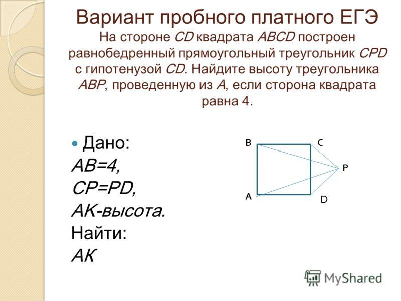 Вариант пробного платного ЕГЭ На стороне CD квадрата ABCD построен равнобедренный прямоугольный треугольник CPD с гипотенузой CD. Найдите высоту треугольника АВР, проведенную из А, если сторона квадрата равна 4. Дано: AB=4, CP=PD, AK-высота. Найти: А