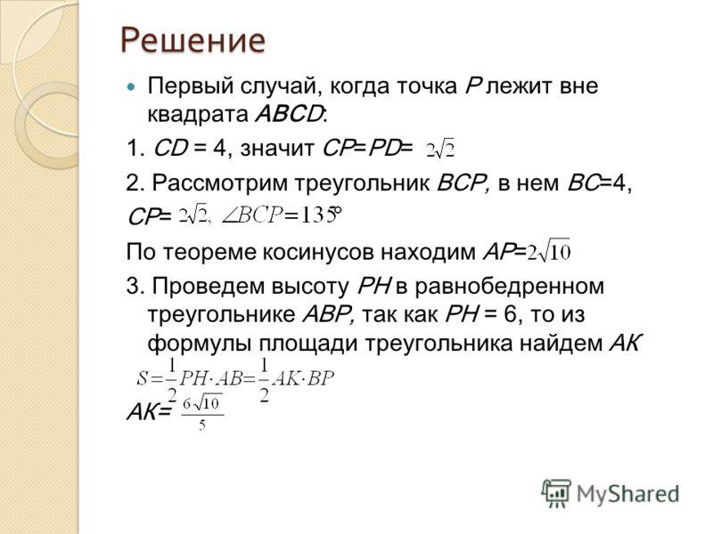 Решение Первый случай, когда точка Р лежит вне квадрата АВСD: 1. CD = 4, значит CP=PD= 2. Рассмотрим треугольник ВСР, в нем ВС=4, СР= По теореме косинусов находим АР= 3. Проведем высоту РН в равнобедренном треугольнике АВР, так как РН = 6, то из форм