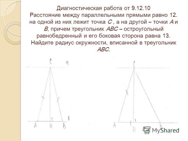 Диагностическая работа от 9.12.10 Расстояние между параллельными прямыми равно 12. на одной из них лежит точка С, а на другой – точки А и В, причем треугольник АВС – остроугольный равнобедренный и его боковая сторона равна 13. Найдите радиус окружнос
