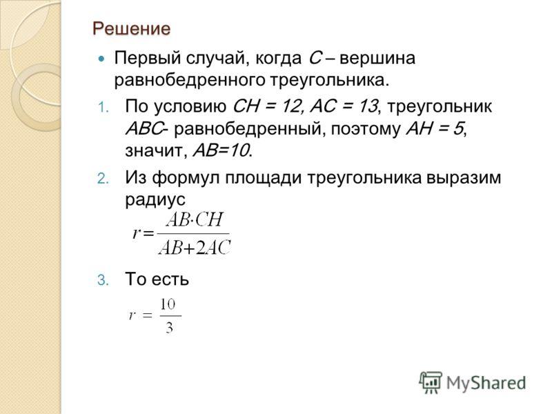 Решение Первый случай, когда С – вершина равнобедренного треугольника. 1. По условию СН = 12, АС = 13, треугольник АВС- равнобедренный, поэтому АН = 5, значит, АВ=10. 2. Из формул площади треугольника выразим радиус 3. То есть