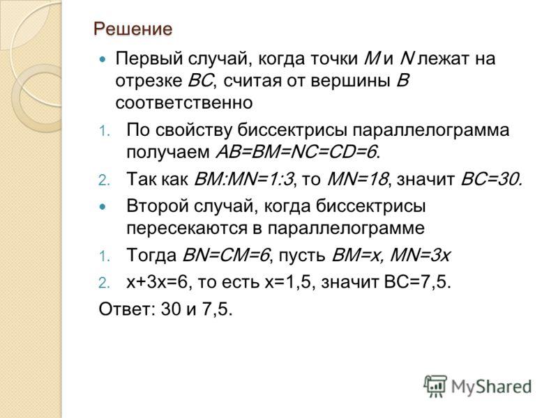 Решение Первый случай, когда точки M и N лежат на отрезке ВС, считая от вершины В соответственно 1. По свойству биссектрисы параллелограмма получаем АВ=ВМ=NC=CD=6. 2. Так как BM:MN=1:3, то MN=18, значит ВС=30. Второй случай, когда биссектрисы пересек