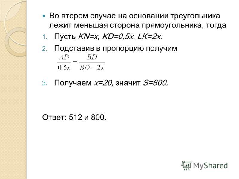 Во втором случае на основании треугольника лежит меньшая сторона прямоугольника, тогда 1. Пусть KN=x, KD=0,5x, LK=2x. 2. Подставив в пропорцию получим 3. Получаем х=20, значит S=800. Ответ: 512 и 800.