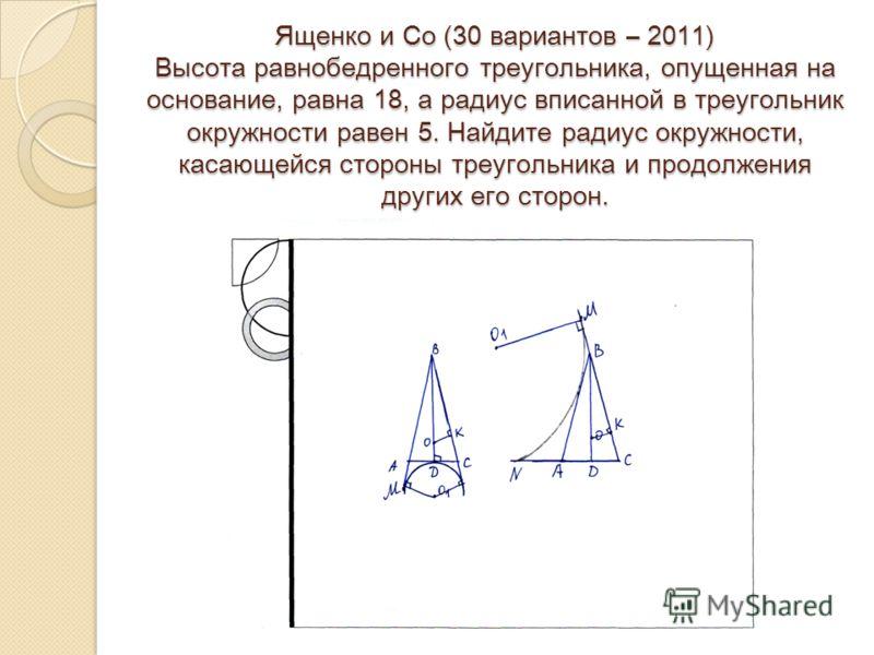 Ященко и Со (30 вариантов – 2011) Высота равнобедренного треугольника, опущенная на основание, равна 18, а радиус вписанной в треугольник окружности равен 5. Найдите радиус окружности, касающейся стороны треугольника и продолжения других его сторон.
