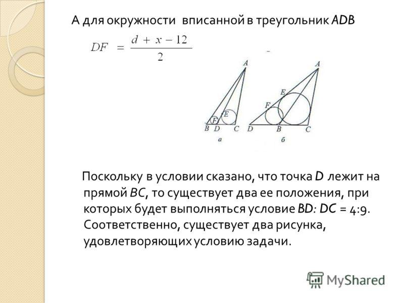 А для окружности вписанной в треугольник ADB Поскольку в условии сказано, что точка D лежит на прямой ВС, то существует два ее положения, при которых будет выполняться условие BD: DC = 4:9. Соответственно, существует два рисунка, удовлетворяющих усло