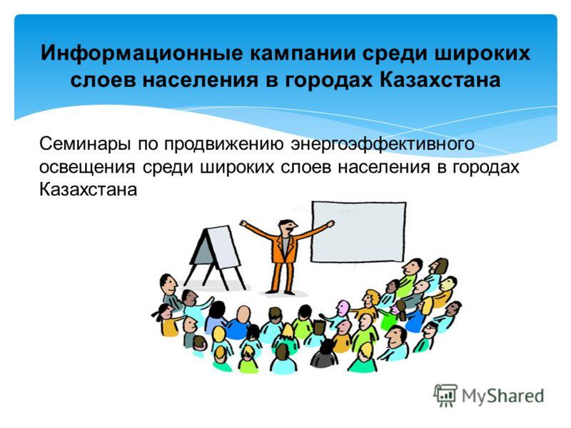 Семинары по продвижению энергоэффективного освещения среди широких слоев населения в городах Казахстана Информационные кампании среди широких слоев населения в городах Казахстана