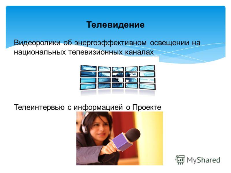 Видеоролики об энергоэффективном освещении на национальных телевизионных каналах Телеинтервью с информацией о Проекте Телевидение