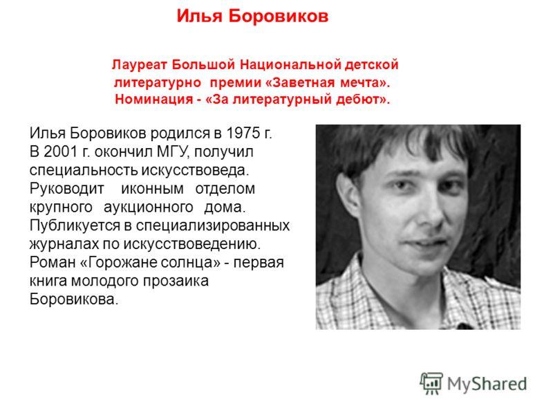 Илья Боровиков родился в 1975 г. В 2001 г. окончил МГУ, получил специальность искусствоведа. Руководит иконным отделом крупного аукционного дома. Публикуется в специализированных журналах по искусствоведению. Роман «Горожане солнца» - первая книга мо