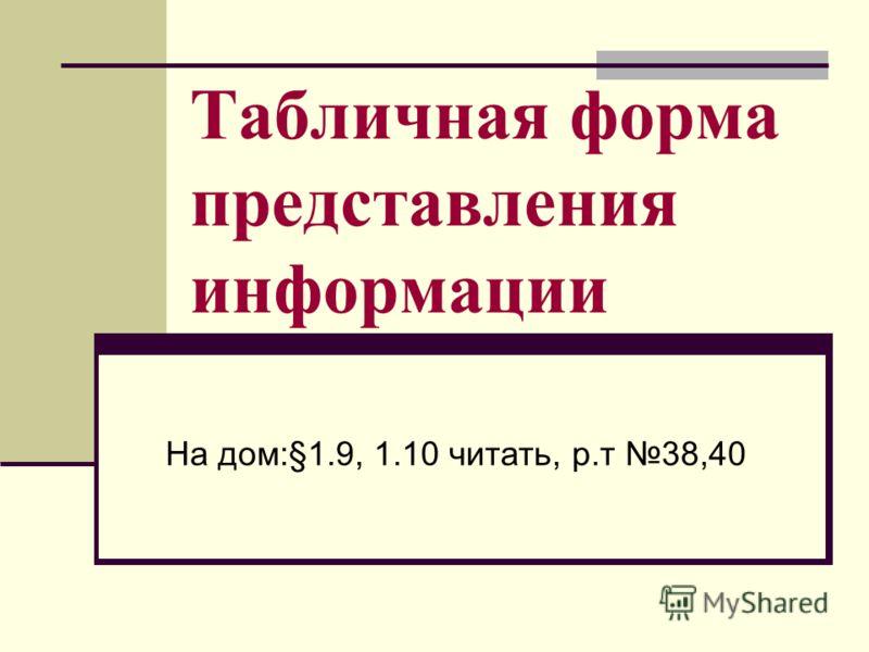Табличная форма представления информации На дом:§1.9, 1.10 читать, р.т 38,40