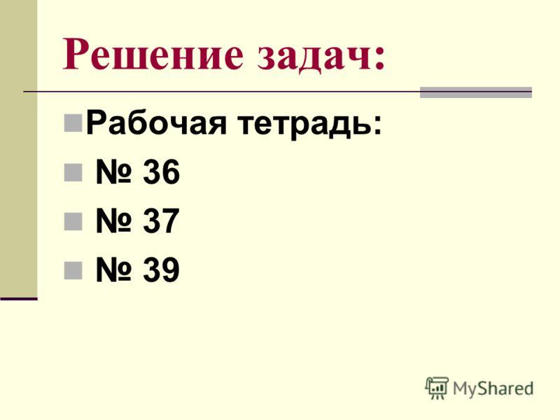 Решение задач: Рабочая тетрадь: 36 37 39