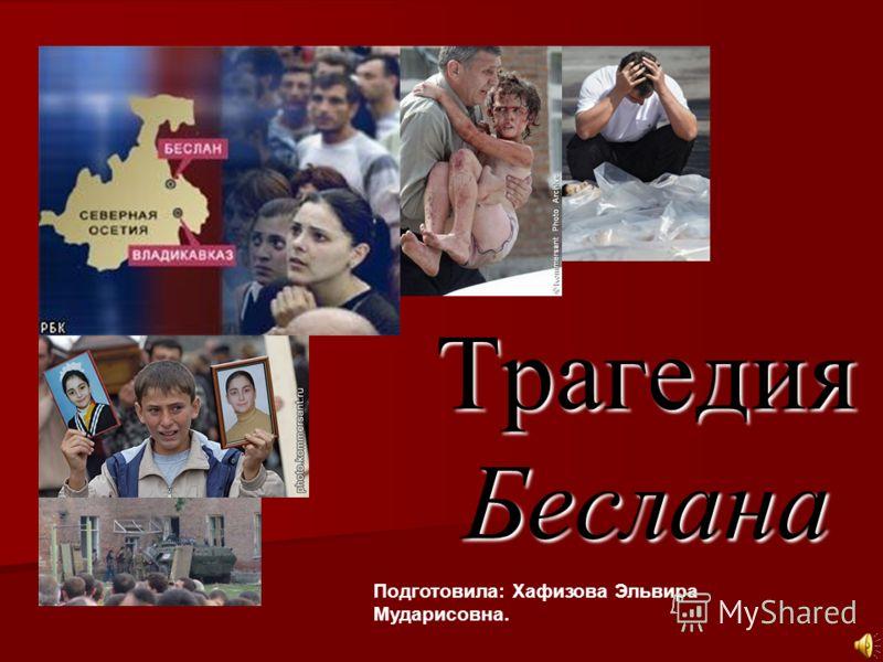 Трагедия Беслана Подготовила: Хафизова Эльвира Мударисовна.