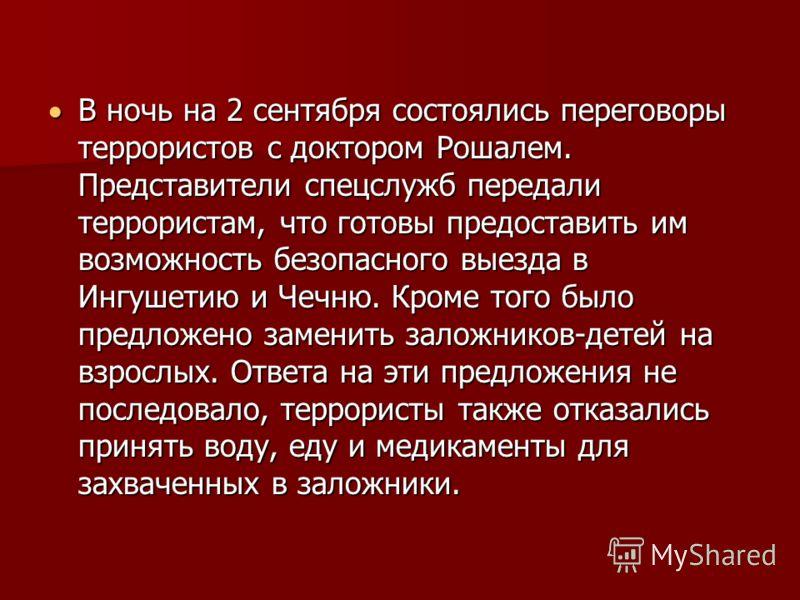 В ночь на 2 сентября состоялись переговоры террористов с доктором Рошалем. Представители спецслужб передали террористам, что готовы предоставить им возможность безопасного выезда в Ингушетию и Чечню. Кроме того было предложено заменить заложников-дет