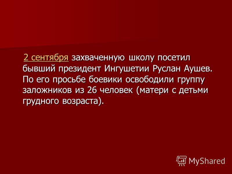 2 сентября захваченную школу посетил бывший президент Ингушетии Руслан Аушев. По его просьбе боевики освободили группу заложников из 26 человек (матери с детьми грудного возраста). 2 сентября захваченную школу посетил бывший президент Ингушетии Русла