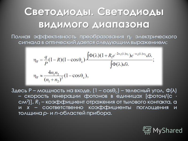 Светодиоды. Светодиоды видимого диапазона Полная эффективность преобразования η F электрического сигнала в оптический дается следующим выражением: Здесь P – мощность на входе, (1 – cosθ c ) – телесный угол, Φ(λ) – скорость генерации фотонов в единица