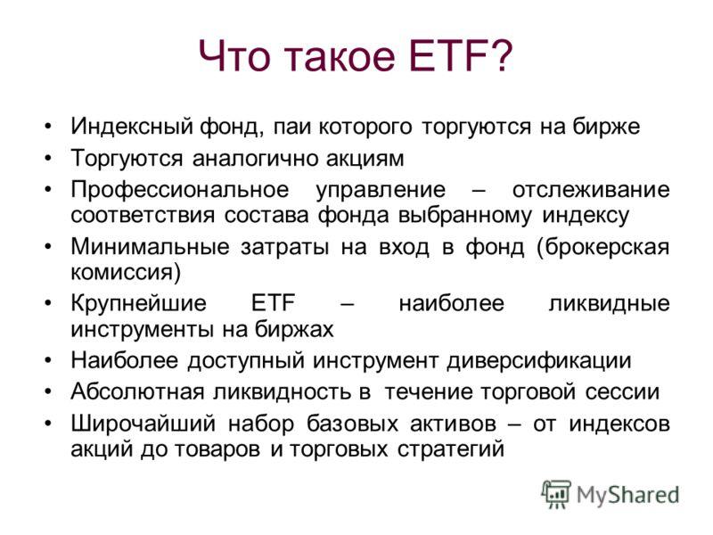 Что такое ETF? Индексный фонд, паи которого торгуются на бирже Торгуются аналогично акциям Профессиональное управление – отслеживание соответствия состава фонда выбранному индексу Минимальные затраты на вход в фонд (брокерская комиссия) Крупнейшие ET