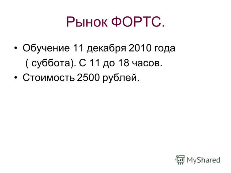 Рынок ФОРТС. Обучение 11 декабря 2010 года ( суббота). С 11 до 18 часов. Стоимость 2500 рублей.