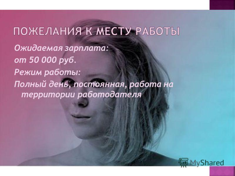 Ожидаемая зарплата: от 50 000 руб. Режим работы: Полный день, постоянная, работа на территории работодателя