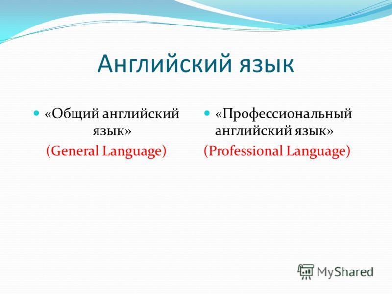Английский язык «Общий английский язык» (General Language) «Профессиональный английский язык» (Professional Language)