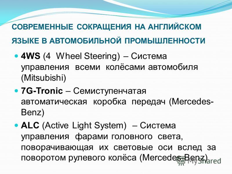 СОВРЕМЕННЫЕ СОКРАЩЕНИЯ НА АНГЛИЙСКОМ ЯЗЫКЕ В АВТОМОБИЛЬНОЙ ПРОМЫШЛЕННОСТИ 4WS (4 Wheel Steering) – Система управления всеми колёсами автомобиля (Mitsubishi) 7G-Tronic – Семиступенчатая автоматическая коробка передач (Mercedes- Benz) ALC (Active Light