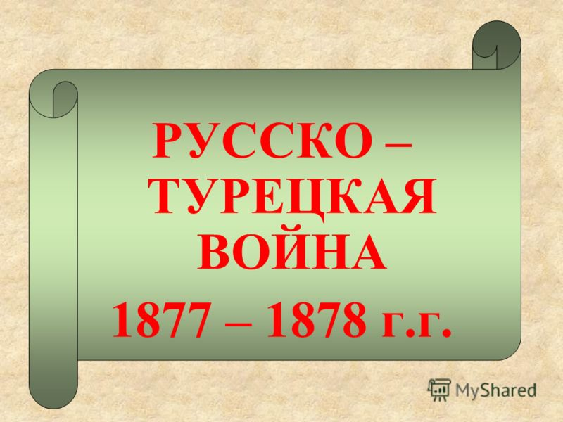 РУССКО – ТУРЕЦКАЯ ВОЙНА 1877 – 1878 г.г.