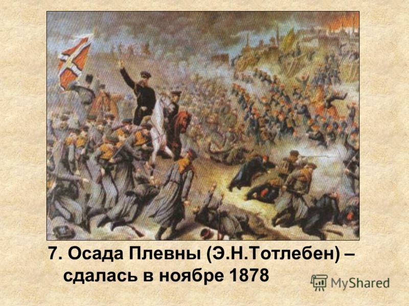 7. Осада Плевны (Э.Н.Тотлебен) – сдалась в ноябре 1878