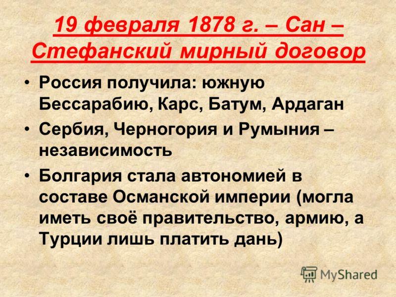 19 февраля 1878 г. – Сан – Стефанский мирный договор Россия получила: южную Бессарабию, Карс, Батум, Ардаган Сербия, Черногория и Румыния – независимость Болгария стала автономией в составе Османской империи (могла иметь своё правительство, армию, а
