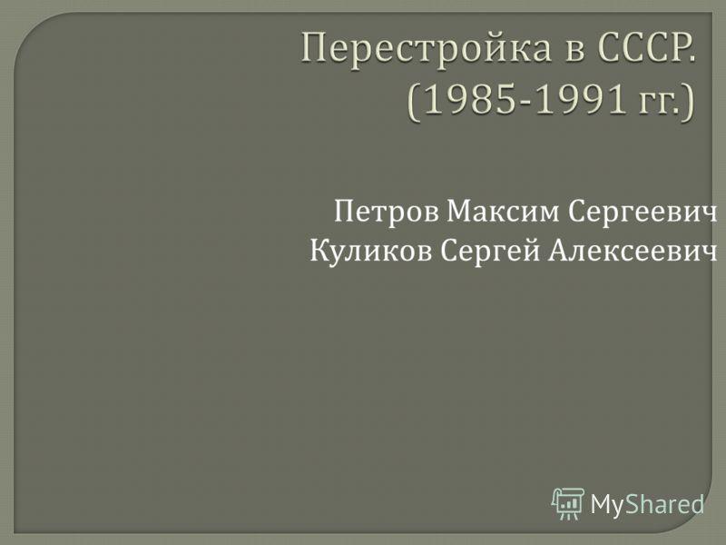 Перестройка в СССР. (1985-1991 гг.) Петров Максим Сергеевич Куликов Сергей Алексеевич