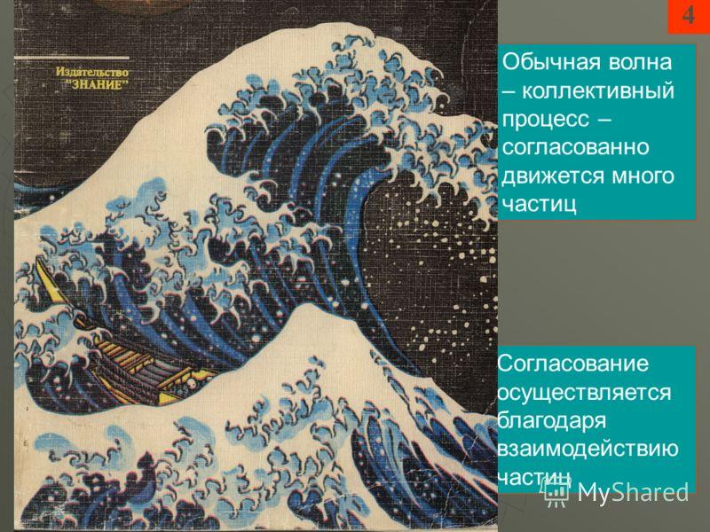 Обычная волна – коллективный процесс – согласованно движется много частиц Согласование осуществляется благодаря взаимодействию частиц 4