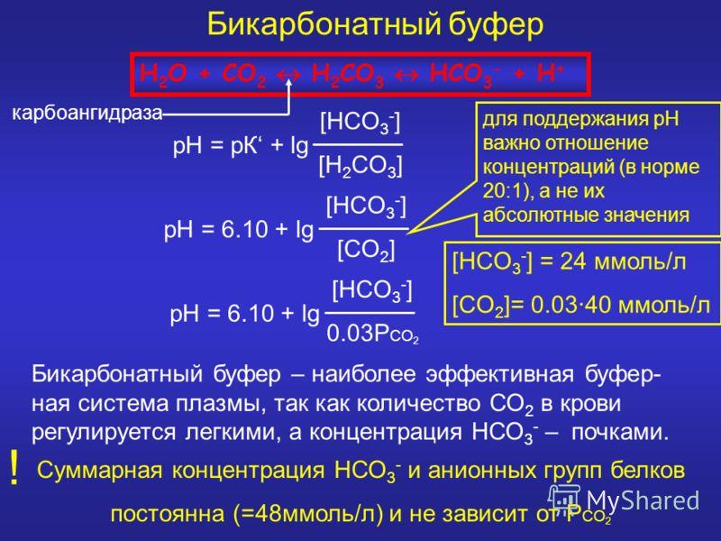 Бикарбонатный буфер H 2 O + CO 2 H 2 CO 3 HCO 3 - + H + рН = рК + lg [HCO 3 - ] [H 2 CO 3 ] рН = 6.10 + lg [HCO 3 - ] [CO 2 ] рН = 6.10 + lg [HCO 3 - ] 0.03P CO 2 Бикарбонатный буфер – наиболее эффективная буфер- ная система плазмы, так как количеств
