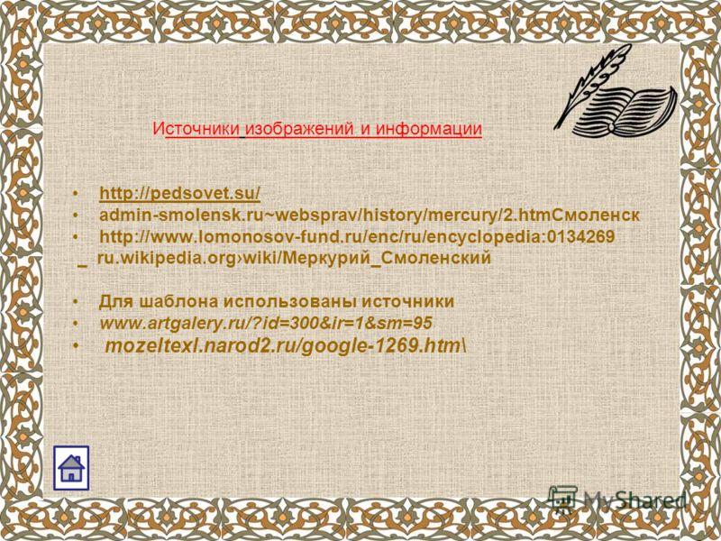 Источники изображений и информации http://pedsovet.su/ admin-smolensk.ru~websprav/history/mercury/2.htmСмоленск http://www.lomonosov-fund.ru/enc/ru/encyclopedia:0134269 ru.wikipedia.orgwiki/Меркурий_Смоленский Для шаблона использованы источники www.a