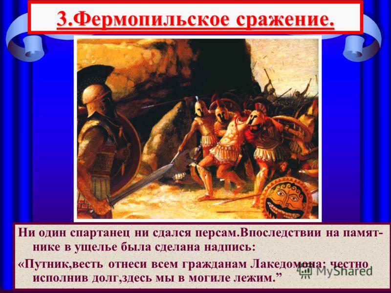 Ни один спартанец ни сдался персам.Впоследствии на памят- нике в ущелье была сделана надпись: «Путник,весть отнеси всем гражданам Лакедомона: честно исполнив долг,здесь мы в могиле лежим. 3.Фермопильское сражение.