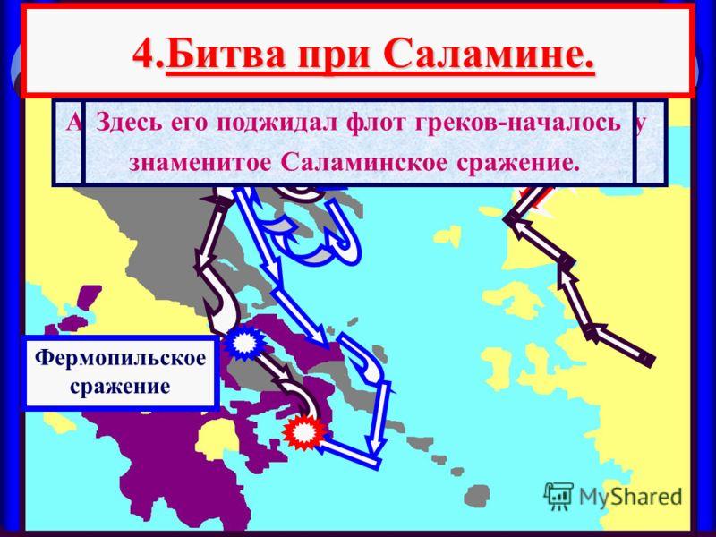 4.Битва при Саламине. 4.Битва при Саламине. А в это время флот персов подошел к проливу между о.Саламином и Аттикой Здесь его поджидал флот греков-началось знаменитое Саламинское сражение. Фермопильское сражение