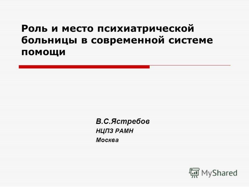 Роль и место психиатрической больницы в современной системе помощи В.С.Ястребов НЦПЗ РАМН Москва
