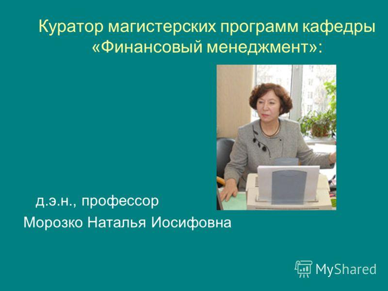 Куратор магистерских программ кафедры «Финансовый менеджмент»: д.э.н., профессор Морозко Наталья Иосифовна