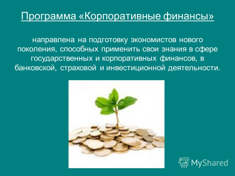 Программа «Корпоративные финансы» направлена на подготовку экономистов нового поколения, способных применить свои знания в сфере государственных и корпоративных финансов, в банковской, страховой и инвестиционной деятельности.