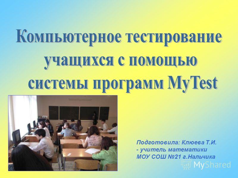 Подготовила: Клюева Т.И. - учитель математики МОУ СОШ 21 г.Нальчика
