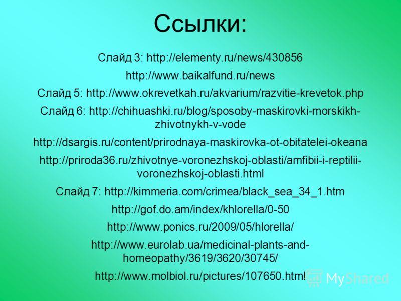 Ссылки: Слайд 3: http://elementy.ru/news/430856 http://www.baikalfund.ru/news Слайд 5: http://www.okrevetkah.ru/akvarium/razvitie-krevetok.php Слайд 6: http://chihuashki.ru/blog/sposoby-maskirovki-morskikh- zhivotnykh-v-vode http://dsargis.ru/content