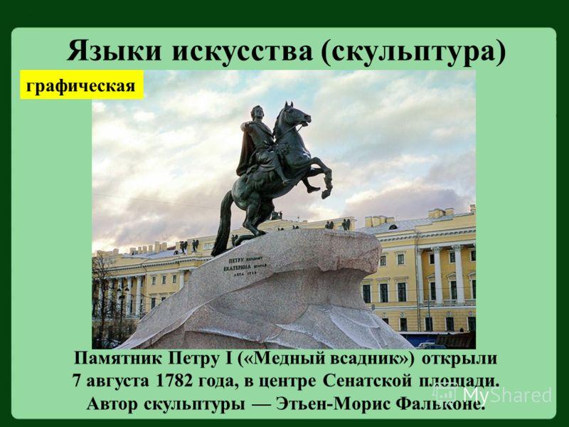 Языки искусства (скульптура) Памятник Петру I («Медный всадник») открыли 7 августа 1782 года, в центре Сенатской площади. Автор скульптуры Этьен-Морис Фальконе. графическая