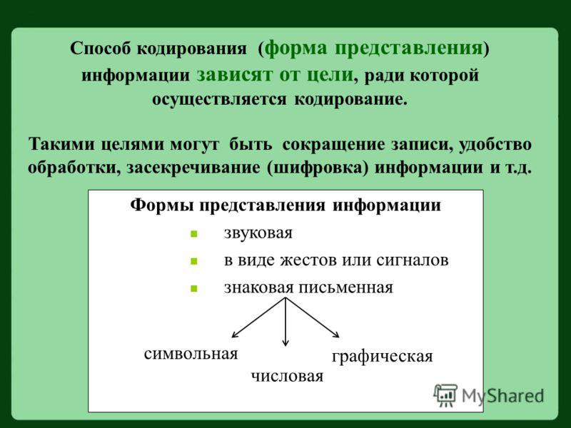 Способ кодирования ( форма представления ) информации зависят от цели, ради которой осуществляется кодирование. Такими целями могут быть сокращение записи, удобство обработки, засекречивание (шифровка) информации и т.д. Формы представления информации