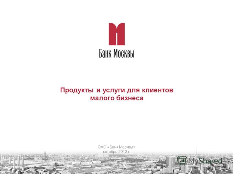 Продукты и услуги для клиентов малого бизнеса ОАО «Банк Москвы» октябрь 2012 г.