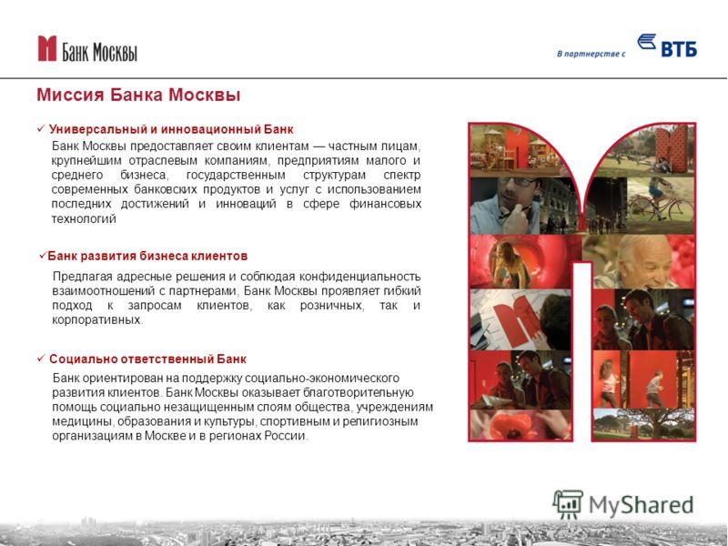 Банк Москвы предоставляет своим клиентам частным лицам, крупнейшим отраслевым компаниям, предприятиям малого и среднего бизнеса, государственным структурам спектр современных банковских продуктов и услуг с использованием последних достижений и иннова