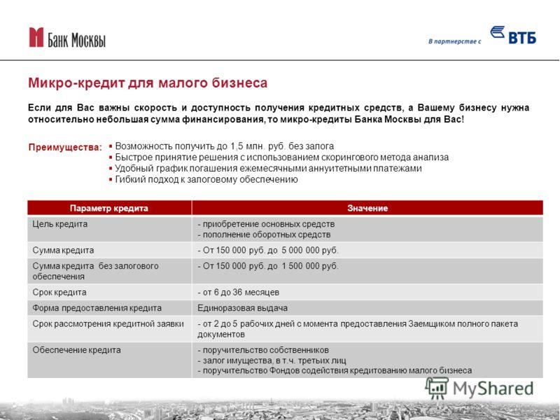 Если для Вас важны скорость и доступность получения кредитных средств, а Вашему бизнесу нужна относительно небольшая сумма финансирования, то микро-кредиты Банка Москвы для Вас! Параметр кредитаЗначение Цель кредита- приобретение основных средств - п
