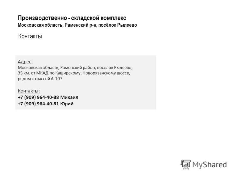 Контакты Производственно - складской комплекс Московская область, Раменский р-н, посёлок Рылеево Адрес: Московская область, Раменский район, поселок Рылеево; 35 км. от МКАД по Каширскому, Новорязанскому шоссе, рядом с трассой А-107 Контакты: +7 (909)