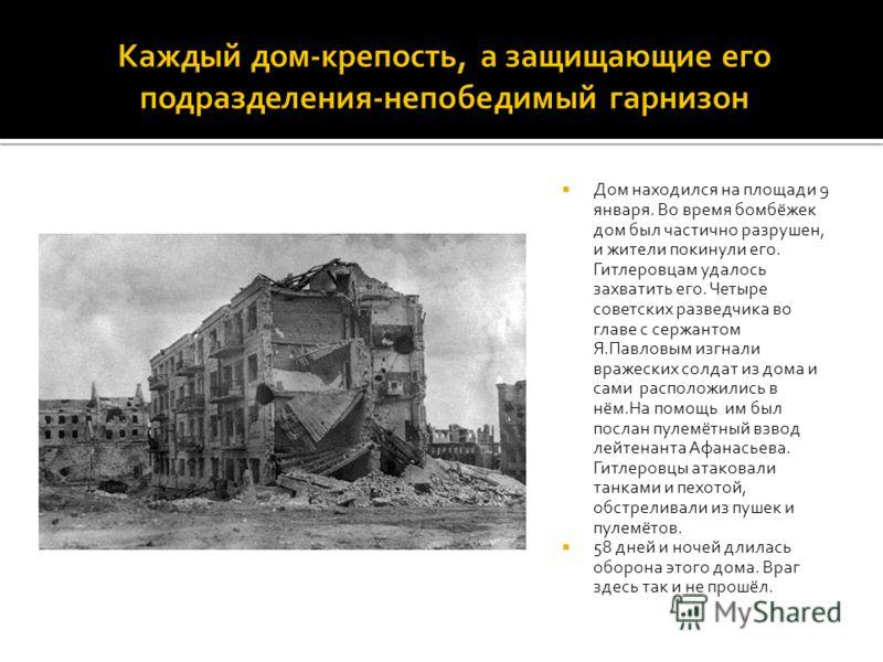 Дом находился на площади 9 января. Во время бомбёжек дом был частично разрушен, и жители покинули его. Гитлеровцам удалось захватить его. Четыре советских разведчика во главе с сержантом Я.Павловым изгнали вражеских солдат из дома и сами расположилис