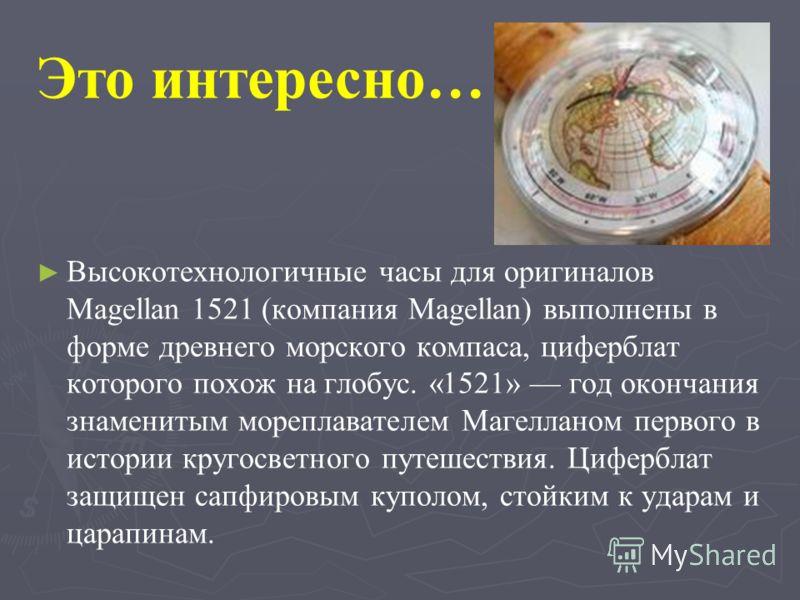 Высокотехнологичные часы для оригиналов Magellan 1521 (компания Magellan) выполнены в форме древнего морского компаса, циферблат которого похож на глобус. «1521» год окончания знаменитым мореплавателем Магелланом первого в истории кругосветного путеш