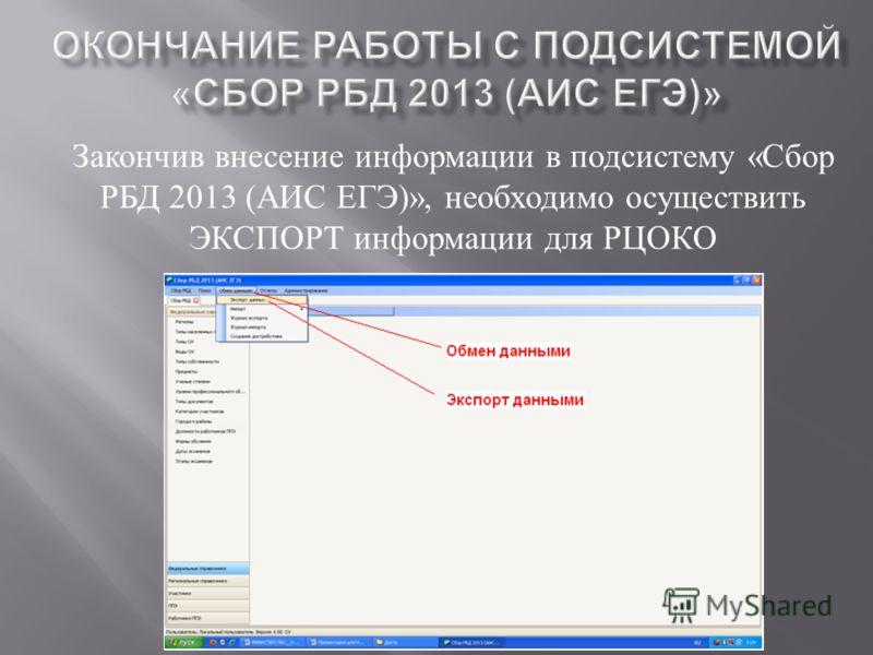 Закончив внесение информации в подсистему « Сбор РБД 2013 ( АИС ЕГЭ )», необходимо осуществить ЭКСПОРТ информации для РЦОКО