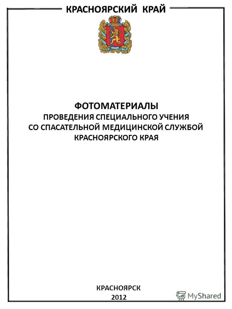 КРАСНОЯРСКИЙ КРАЙ ФОТОМАТЕРИАЛЫ ПРОВЕДЕНИЯ СПЕЦИАЛЬНОГО УЧЕНИЯ СО СПАСАТЕЛЬНОЙ МЕДИЦИНСКОЙ СЛУЖБОЙ КРАСНОЯРСКОГО КРАЯ КРАСНОЯРСК 2012